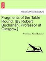 Fragments of the Table Round. [By Robert Buchanan, Professor at Glasgow.]