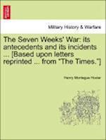 The Seven Weeks' War: Its Antecedents and Its Incidents ... [Based Upon Letters Reprinted ... from the Times.]