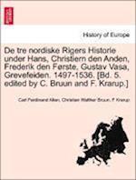 de Tre Nordiske Rigers Historie Under Hans, Christiern Den Anden, Frederik Den Forste, Gustav Vasa, Grevefeiden. 1497-1536. [Bd. 5. Edited by C. Bruun and F. Krarup.] Tredie Bind, Forste Afdeling
