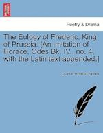 The Eulogy of Frederic, King of Prussia. [An Imitation of Horace, Odes Bk. IV., No. 4, with the Latin Text Appended.]