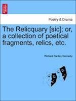 The Relicquary [Sic]; Or, a Collection of Poetical Fragments, Relics, Etc. af Richard Hartley Kennedy