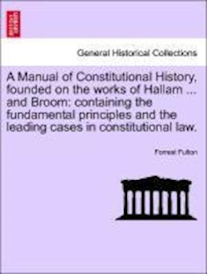 A Manual of Constitutional History, founded on the works of Hallam ... and Broom: containing the fundamental principles and the leading cases in const