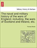 The naval and military history of the wars of England, including, the wars of Scotland and Ireland, etc.