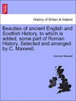 Beauties of ancient English and Scottish History, to which is added, some part of Roman History. Selected and arranged by C. Maxwell. af Caroline Maxwell