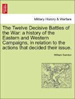 The Twelve Decisive Battles of the War: a history of the Eastern and Western Campaigns, in relation to the actions that decided their issue.