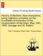 History of Bedford, New Hampshire, Being Statistics Compiled on the Hundredth Anniversary of the Incorporation of the Town, May 19th, 1850. Savage and W. Patten. af Thomas Savage, Peter P Woodbury, William Patten