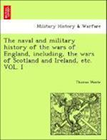 The naval and military history of the wars of England, including, the wars of Scotland and Ireland, etc. VOL. I