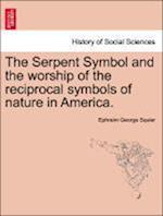 The Serpent Symbol and the Worship of the Reciprocal Symbols of Nature in America.