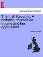 The Irish Republic. A historical memoir on Ireland and her oppressors.