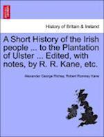 A Short History of the Irish people ... to the Plantation of Ulster ... Edited, with notes, by R. R. Kane, etc.