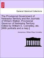 The Provisional Government of Nebraska Territory and the Journals of William Walker, Provisional Governor of Nebraska Territory. Edited by William E. Connelley, Etc. [With Portraits and a Map.] af Anonymous, William Elsey Connelley