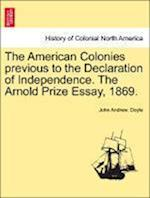 The American Colonies Previous to the Declaration of Independence. the Arnold Prize Essay, 1869.
