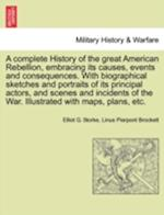A complete History of the great American Rebellion, embracing its causes, events and consequences. With biographical sketches and portraits of its pri