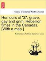 Humours of '37, Grave, Gay and Grim. Rebellion Times in the Canadas. [With a Map.] af Kathleen MacFarlane Lizars, Robina Lizars