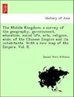 The Middle Kingdom; a survey of the geography, government, education, social life, arts, religion, andc. of the Chinese Empire and its inhabitants. Wi