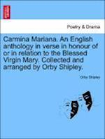 Carmina Mariana. An English anthology in verse in honour of or in relation to the Blessed Virgin Mary. Collected and arranged by Orby Shipley.