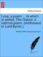 Love, a Poem ... to Which Is Added, the Giaour, a Satirical Poem. (Addressed to Lord Byron.). af George Gordon Byron Lord, Ebenezer Elliott