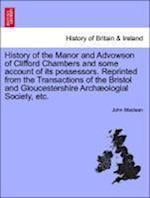 History of the Manor and Advowson of Clifford Chambers and Some Account of Its Possessors. Reprinted from the Transactions of the Bristol and Gloucest af John Maclean