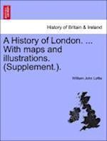 A History of London. ... With maps and illustrations. (Supplement.).