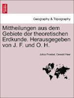 Mittheilungen Aus Dem Gebiete Der Theoretischen Erdkunde. Herausgegeben Von J. F. Und O. H.