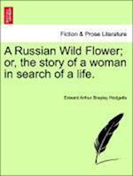 A Russian Wild Flower; Or, the Story of a Woman in Search of a Life. af Edward Arthur Brayley Hodgetts
