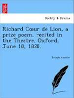 Richard C Ur de Lion, a Prize Poem, Recited in the Theatre, Oxford, June 18, 1828. af Joseph Anstice