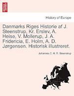 Danmarks Riges Historie AF J. Steenstrup, Kr. Erslev, A. Heise, V. Mollerup, J. A. Fridericia, E. Holm, A. D. Jorgensen. Historisk Illustreret.