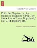 Edith the Captive; Or, the Robbers of Epping Forest. by the Author of Jane Brightwell, [I.E. J. M. Rymer.] Etc. Vol. I af James Malcolm Rymer, Anonymous