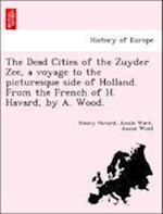 The Dead Cities of the Zuyder Zee, a voyage to the picturesque side of Holland. From the French of H. Havard, by A. Wood.
