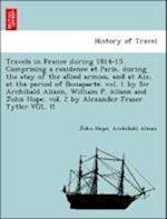 Travels in France During 1814-15. Comprising a Residence at Paris, During the Stay of the Allied Armies, and at AIX, at the Period of Bonaparte. Vol.