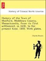 History of the Town of Medford, Middlesex County, Massachusetts, from its first settlement, in 1630, to the present time, 1855. With plates.