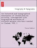 An historical and topographical description of Chelsea and its environs, interspersed with biographical anecdotes of ... eminent persons who have resi af Thomas Faulkner