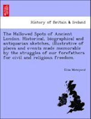 The Hallowed Spots of Ancient London. Historical, biographical and antiquarian sketches, illustrative of places and events made memorable by the strug
