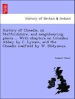 History of Cheadle, in Staffordshire, and Neighbouring Places ... with Chapters on Croxden Abbey by C. Lynam, and the Cheadle Coalfield by W. Molyneux. af Robert Plant