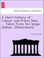 A Short History of Colmer and Priors Dean ... Taken from the Larger Edition. [Illustrated.]