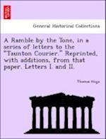 """A Ramble by the Tone, in a Series of Letters to the """"Taunton Courier."""" Reprinted, with Additions, from That Paper. Letters I. and II."""