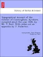 Topographical Account of the district of Cunningham, Ayrshire, compiled about the year 1600, by Mr. T. Pont. With notes and an appendix by J. Fullarto af Anonymous, Pont, John Francon Fullarton