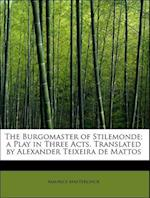 The Burgomaster of Stilemonde; A Play in Three Acts. Translated by Alexander Teixeira de Mattos