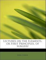 Lectures on the Elements, or First Principles, of Surgery