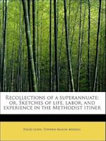 Recollections of a superannuate; or, Sketches of life, labor, and experience in the Methodist itiner