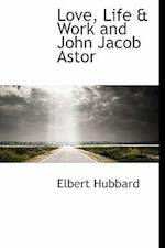 Love, Life & Work and John Jacob Astor af Elbert Hubbard