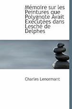 Memoire Sur Les Peintures Que Polygnote Avait Executees Dans Lesche de Delphes af Charles Lenormant