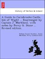 A Guide to Carisbrooke Castle, Isle of Wight ... Rearranged by Captain J. Markland, with notes by Percy G. Stone ... Revised edition. af Percy Goddard Stone, William Stratton Ucker, James Markland