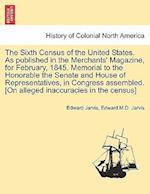 The Sixth Census of the United States. as Published in the Merchants' Magazine, for February, 1845. Memorial to the Honorable the Senate and House of