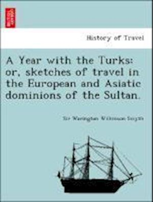 A Year with the Turks: Or, Sketches of Travel in the European and Asiatic Dominions of the Sultan.