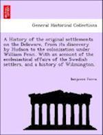 A History of the original settlements on the Delaware, from its discovery by Hudson to the colonization under William Penn. With an account of the ecc