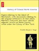 Papers Relating to the Island of Nantucket, with Documents Relating to the Original Settlement of That Island, Martha's Vineyard, and Other Islands Ad