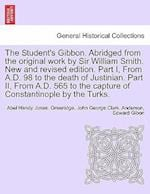The Student's Gibbon. Abridged from the Original Work by Sir William Smith. New and Revised Edition. Part I, from A.D. 98 to the Death of Justinian. P af John George Clark Anderson, Abel Hendy Jones Greenidge, Edward Gibon