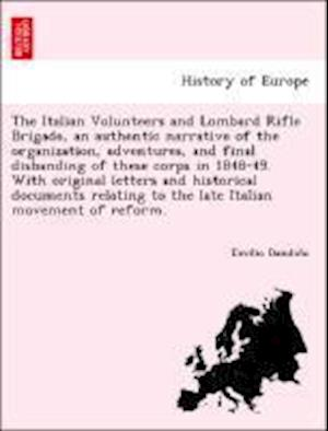 The Italian Volunteers and Lombard Rifle Brigade, an authentic narrative of the organization, adventures, and final disbanding of these corps in 1848-