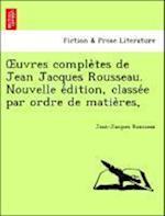 Uvres Comple Tes de Jean Jacques Rousseau. Nouvelle E Dition, Classe E Par Ordre de Matie Res,